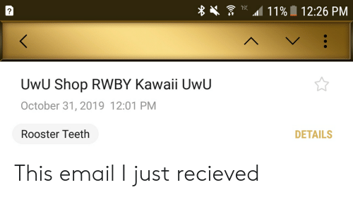 rooster teeth: 11%  12:26 PM  ?  <  UwU Shop RWBY Kawaii UwU  October 31, 2019 12:01 PM  Rooster Teeth  DETAILS This email I just recieved