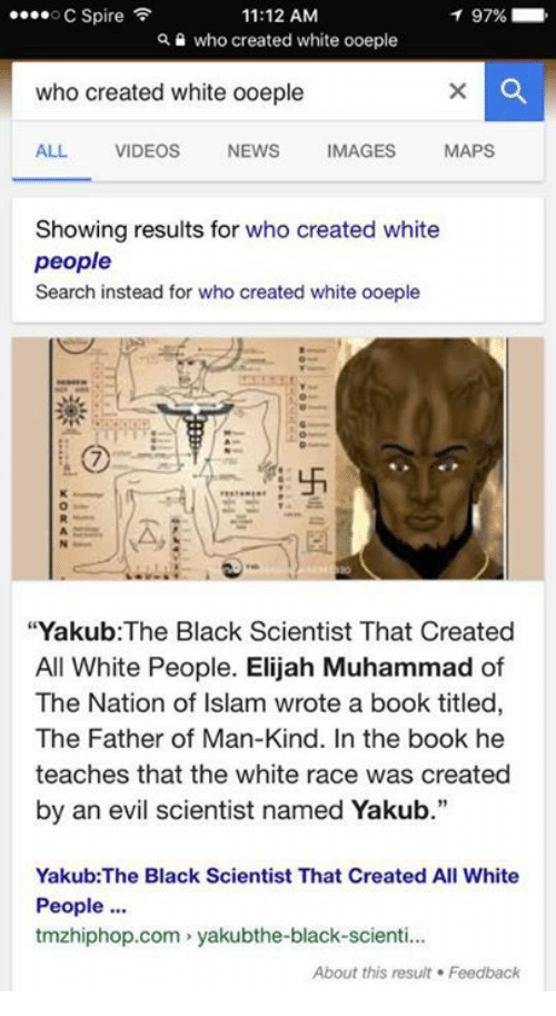 """Black Scientist: 11:12 AM  ....o C Spire  97%  Qa who created white ooeple  who created white ooeple  ALL VIDEOS  NEWS  IMAGES  MAPS  Showing results for who created white  people  Search instead for who created white ooeple  """"Yakub: The Black Scientist That Created  All White People. Elijah Muhammad of  The Nation of Islam wrote a book titled,  The Father of Man-Kind. In the book he  teaches that the white race was created  by an evil scientist named Yakub.""""  Yakub: The Black Scientist That Created All White  People  tmzhiphop.com yakubthe-black-scienti...  About this result Feedback"""