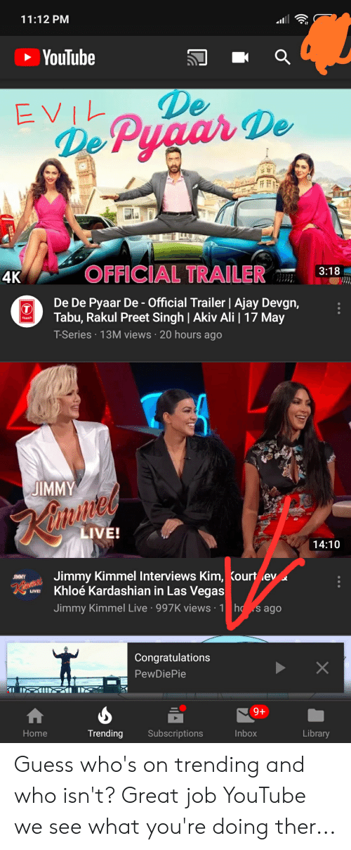 rakul preet singh: 11:12 PM  YouTube  De  4K  OFFICIAL TRAILER3:18  De De Pyaar De- Official Trailer I Ajay Devgn  Tabu, Rakul Preet Singh   Akiv Ali   17 May  T-Series 13M views 20 hours ago  JIMMY  ite  LIVE!  14:10  Jimmy Kimmel Interviews Kim,  Kourt ley  Khloé Kardashian in Las Vegas  Jimmy Kimmel Live 997K views 1 ho s ago  Congratulations  PewDiePie  Home  Trending Subscriptions  Inbox  Library Guess who's on trending and who isn't? Great job YouTube we see what you're doing ther...