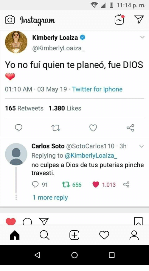 Kimberly: 11:14 p. m.  曲▽  Instagam  Kimberly Loaiza  @KimberlyLoaiza_  Yo no fuí quien te planeó, fue DIOS  01:10 AM 03 May 19 Twitter for Iphone  165 Retweets 1.380 Likes  Carlos Soto @SotoCarlos110.3h v  Replying to @KimberlyLoaiza_  no culpes a Dios de tus puterias pinche  travesti.  991  656., 1.013  1 more reply