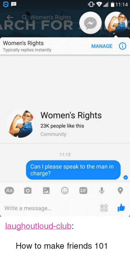 "how to make friends: 11:14  Women's Rights  RCH FOR  Women's Rights  Typically replies instantly  MANAGEG  Women's Rights  23K people like this  Community  11:13  Can I please speak to the man in  charge?  GIF  Write a message... <p><a href=""http://laughoutloud-club.tumblr.com/post/160020183588/how-to-make-friends-101"" class=""tumblr_blog"">laughoutloud-club</a>:</p>  <blockquote><p>How to make friends 101</p></blockquote>"