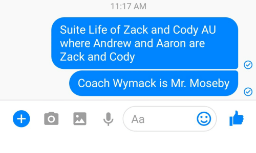 suite: 11:17 AM  Suite Life of Zack and Cody AU  where Andrew and Aaron are  Zack and Cody  Coach Wymack is Mr. Moseby  0, Aa