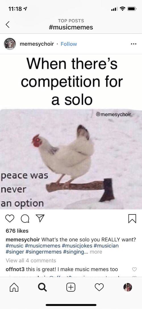 Music Memes: 11:18  TOP POSTS  #musicmemes  memesychoir - Follow  When there's  competition for  a solo  @memesychoir  peace was  never  an option  Q V  676 likes  memesychoir What's the one solo you REALLY want?  #music #musicmemes #musicjokes #musician  #singer #singermemes #singing... more  View all 4 comments  offnot3 this is great! I make music memes too  (+)