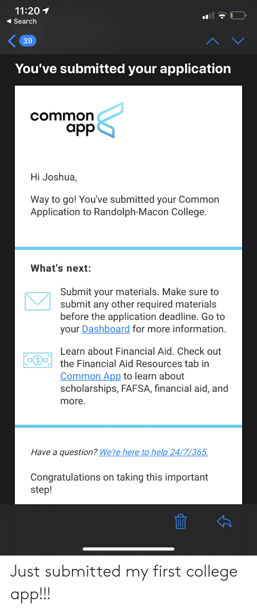 FAFSA: 11:20  Search  39  You've submitted your application  common  app  Hi Joshua,  Way to go! You've submitted your Common  Application to Randolph-Macon College.  What's next:  Submit your materials. Make sure to  submit any other required materials  before the application deadline. Go to  your Dashboard for more information  Learn about Financial Aid. Check out  the Financial Aid Resources tab in  Common App to learn about  scholarships, FAFSA, financial aid, and  more.  Have a question? We're here to help 24/7/365  Congratulations on taking this important  step! Just submitted my first college app!!!