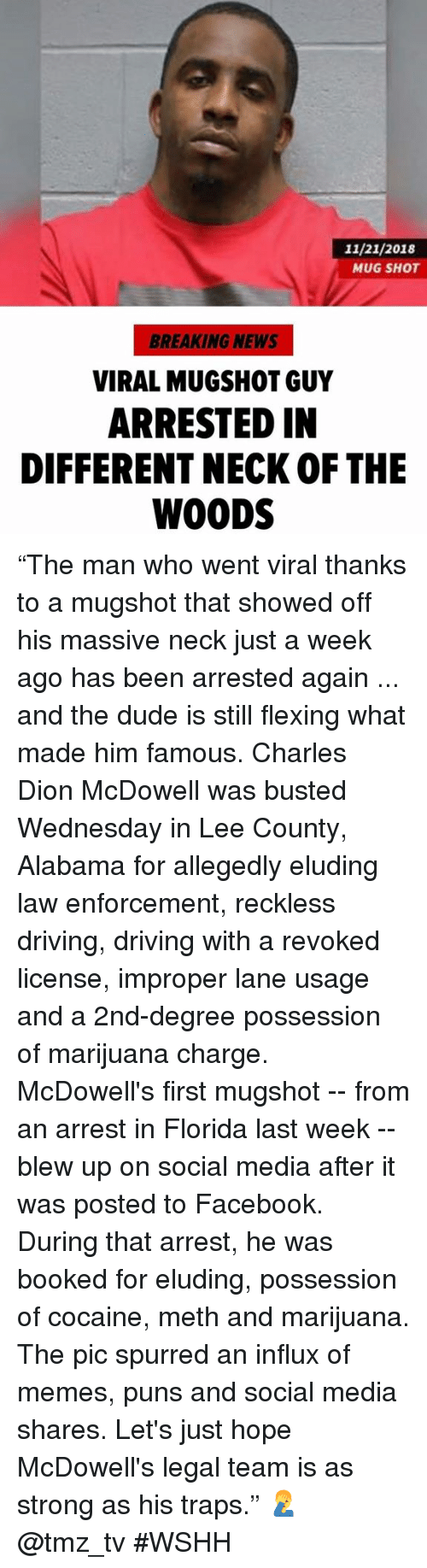 """Allegedly: 11/21/2018  MUG SHOT  BREAKING NEWS  VIRAL MUGSHOT GUY  ARRESTED IN  DIFFERENT NECK OF THE  WOODS """"The man who went viral thanks to a mugshot that showed off his massive neck just a week ago has been arrested again ... and the dude is still flexing what made him famous. Charles Dion McDowell was busted Wednesday in Lee County, Alabama for allegedly eluding law enforcement, reckless driving, driving with a revoked license, improper lane usage and a 2nd-degree possession of marijuana charge. McDowell's first mugshot -- from an arrest in Florida last week -- blew up on social media after it was posted to Facebook. During that arrest, he was booked for eluding, possession of cocaine, meth and marijuana. The pic spurred an influx of memes, puns and social media shares. Let's just hope McDowell's legal team is as strong as his traps."""" 🤦♂️ @tmz_tv #WSHH"""