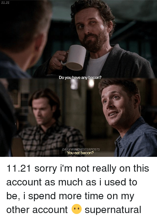 Memes, Sorry, and Supernatural: 11.21  Do you have any bacon?  DAILY WINCHESTERPOSTS  You eat bacon? 11.21 sorry i'm not really on this account as much as i used to be, i spend more time on my other account 😶 supernatural