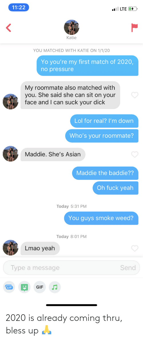 Pressure: 11:22  l LTE 4  Katie  YOU MATCHED WITH KATIE ON 1/1/20  Yo you're my first match of 2020,  no pressure  My roommate also matched with  you. She said she can sit on your  face and I can suck your dick  Lol for real? I'm down  Who's your roommate?  Maddie. She's Asian  Maddie the baddie??  Oh fuck yeah  Today 5:31 PM  You guys smoke weed?  Today 8:01 PM  Lmao yeah  Type a message  Send  GIF 2020 is already coming thru, bless up 🙏