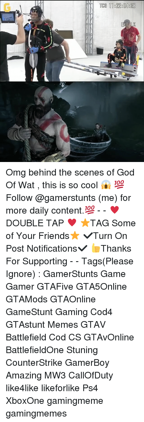 Friends, God, and Memes: 11 22304828 Omg behind the scenes of God Of Wat , this is so cool 😱 💯Follow @gamerstunts (me) for more daily content.💯 - - ♥️DOUBLE TAP ♥️ ⭐️TAG Some of Your Friends⭐️ ✔️Turn On Post Notifications✔️ 👍Thanks For Supporting - - Tags(Please Ignore) : GamerStunts Game Gamer GTAFive GTA5Online GTAMods GTAOnline GameStunt Gaming Cod4 GTAstunt Memes GTAV Battlefield Cod CS GTAvOnline BattlefieldOne Stuning CounterStrike GamerBoy Amazing MW3 CallOfDuty like4like likeforlike Ps4 XboxOne gamingmeme gamingmemes