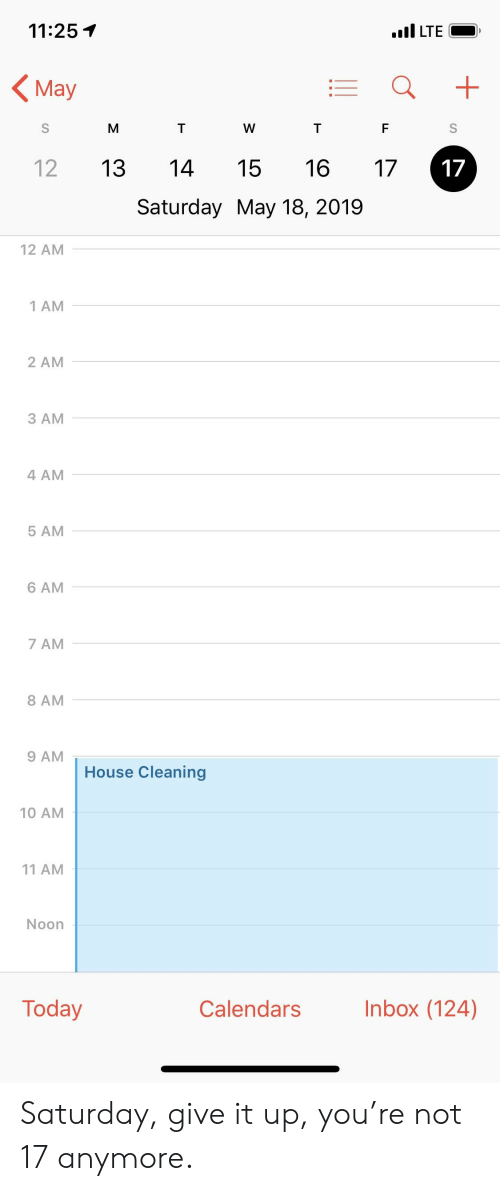 House Cleaning: 11:25T  ILTE_  May  12 13 14 15 16 7  Saturday May 18, 2019  12 AM  1 AM  2 AM  3 AM  4 AM  5 AM  6 AM  7 AM  8 AM  9 AM  House Cleaning  10 AM  11 AM  Noon  Today  Calendarsnbox (124) Saturday, give it up, you're not 17 anymore.