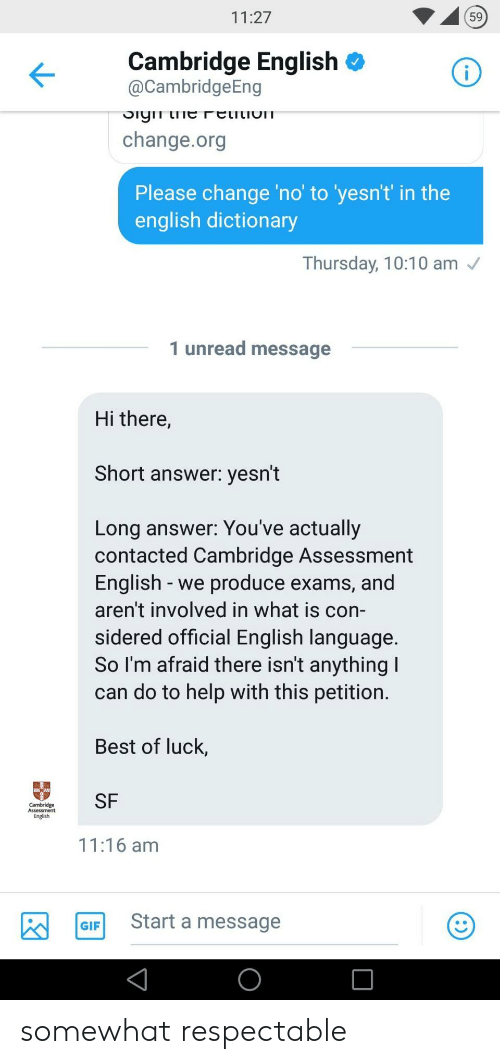 Best Of Luck: 11:27  59  Cambridge English <  @CambridgeEng  change.org  Please change 'no' to 'yesn't in the  english dictionary  Thursday, 10:10 am  1 unread message  Hi there,  Short answer: yesn't  Long answer: You've actually  contacted Cambridge Assessment  English -we produce exams, and  aren't involved in what is con-  sidered official English language  So I'm afraid there isn't anything  can do to help with this petition  Best of luck,  m SF  English  11:16 am  GIF Start a message somewhat respectable