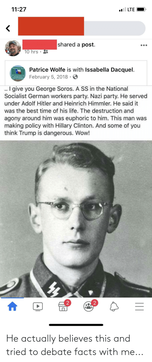 George Soros: 11:27  l LTE  shared a post.  10 hrs  Patrice Wolfe is with Issabella Dacquel.  February 5, 2018 · O  Welcome to Teaal  Batshit Crazy  Y and Heavily Armed  .. I give you George Soros. A SS in the National  Socialist German workers party. Nazi party. He served  under Adolf Hitler and Heinrich Himmler. He said it  was the best time of his life. The destruction and  agony around him was euphoric to him. This man was  making policy with Hillary Clinton. And some of you  think Trump is dangerous. Wow!  || He actually believes this and tried to debate facts with me...