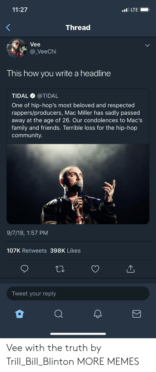 Community, Dank, and Family: 11:27  LTE  Thread  Vee  a_VeeChi  This how you write a headline  TIDAL @TIDAL  One of hip-hop's most beloved and respected  rappers/producers, Mac Miller has sadly passed  away at the age of 26. Our condolences to Mac's  family and friends. Terrible loss for the hip-hop  community.  9/7/18, 1:57 PM  107K Retweets 398K Likes  Tweet your reply Vee with the truth by Trill_Bill_Blinton MORE MEMES