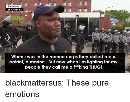 patriot: 11:30 AMET  When i was in the marine corps they called me a  patriot, a marine. But now when i'm fighting for my  people they call me a f**king THUG! blackmattersus:  These pure emotions