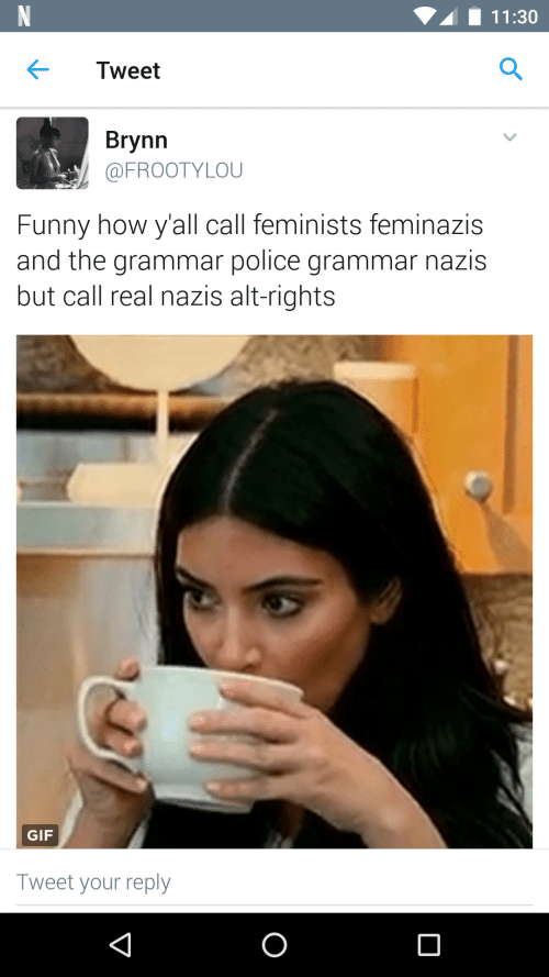 Grammar Nazis: 11:30  Tweet  Brynn  @FROOTYLOU  Funny how y'all call feminists feminazis  and the grammar police grammar nazis  but call real nazis alt-rights  GIF  Tweet your reply