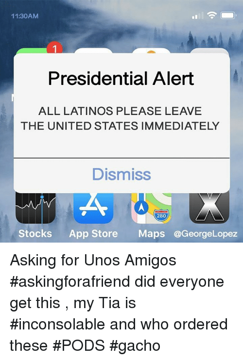 Latinos, Memes, and App Store: 11:30AM  Presidential Alert  ALL LATINOS PLEASE LEAVE  THE UNITED STATES IMMEDIATELY  Dismiss  280  Stocks App Store Maps @GeorgeLopez Asking for Unos Amigos #askingforafriend  did everyone get this , my Tia is #inconsolable and who ordered these #PODS #gacho