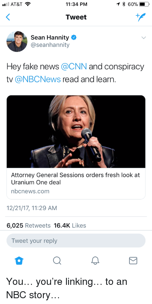Sean Hannity: 11:34 PNM  * 60%  Tweet  Sean Hannity  @seanhannity  Hey fake news @CNN and conspiracy  tv @NBCNews read and learn.  Attorney General Sessions orders fresh look at  Uranium One deal  nbcnews.com  2/21/17, 11:29 AM  6,025 Retweets 16.4K Likes  Tweet your reply <p>You&hellip; you're linking&hellip; to an NBC story&hellip;</p>