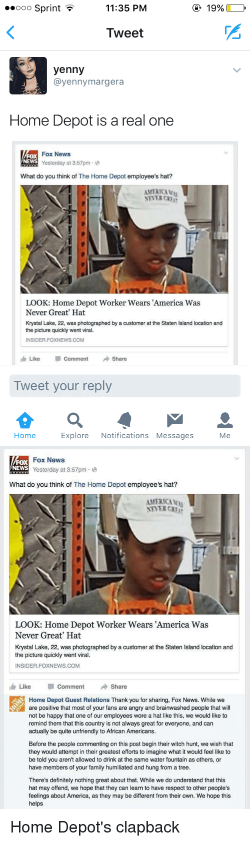 America, Blackpeopletwitter, and Definitely: 11:35 PM  ooo Sprint  19%  Tweet  yenny  ayenny margera  Home Depot is a real one  Fox News  Yesterday at 3:57pm  2  What do you think of The Home Depot  employee's hat?  AMERICA ku  LOOK: Home Depot Worker Wears America Was  Never Great' Hat  Krystal Lake, 22, was photographed by a customer at the Staten Island location and  the picture quickly went viral.  INSIDER FOXNEWS.COM  Like Comment  Share  Tweet your reply  Explore  Notifications Messages  Home  Me   Fox News  FOX  NEWS  Yesterday at 3:57pm  What do you think of The Home Depot  employee's hat?  AMERICA  NEVER CRB  LOOK: Home Depot Worker Wears America Was  Never Great' Hat  Krystal Lake, 22, was photographed by a customer at the Staten lsland location and  the picture quickly went viral.  INSIDER FOXNEWS COM  Like p Comment  Share  Home Depot Guest Relations Thank you for sharing, Fox News. While we  are positive that most of your fans are angry and brainwashed people that will  not be happy that one of our employees wore a hat like this, we would like to  remind them that this country is not always great for everyone, and can  actually be quite unfriendly to African Americans.  Before the people commenting on this post begin their witch hunt, we wish that  they would attempt in their greatest efforts to imagine what it would feel like to  be told you aren't allowed to drink at the same water fountain as others, or  have members of your family humiliated and hung from a tree.  There's definitely nothing great about that. While we do understand that this  hat may offend, we hope that they can learn to have respect to other people's  feelings about America, as they may be different from their own. We hope this  helps Home Depot's clapback