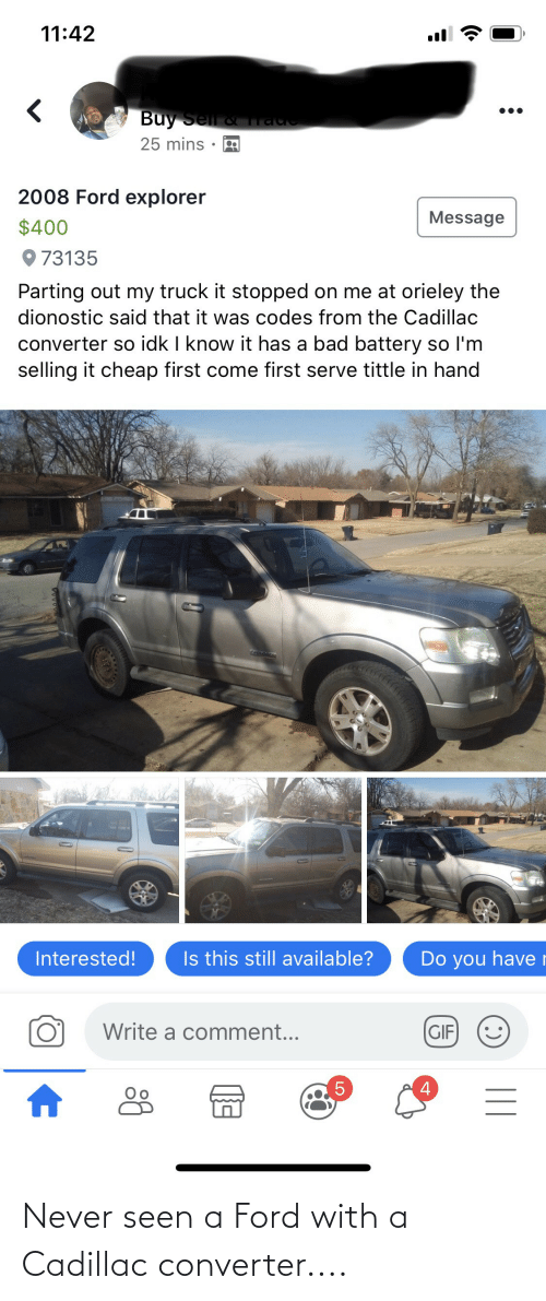 Parting: 11:42  Buy Sell &  25 mins ·  2008 Ford explorer  Message  $400  O 73135  Parting out my truck it stopped on me at orieley the  dionostic said that it was codes from the Cadillac  converter so idk I know it has a bad battery so l'm  selling it cheap first come first serve tittle in hand  Is this still available?  Interested!  Do you haver  Write a comment...  (GIF  5 Never seen a Ford with a Cadillac converter....