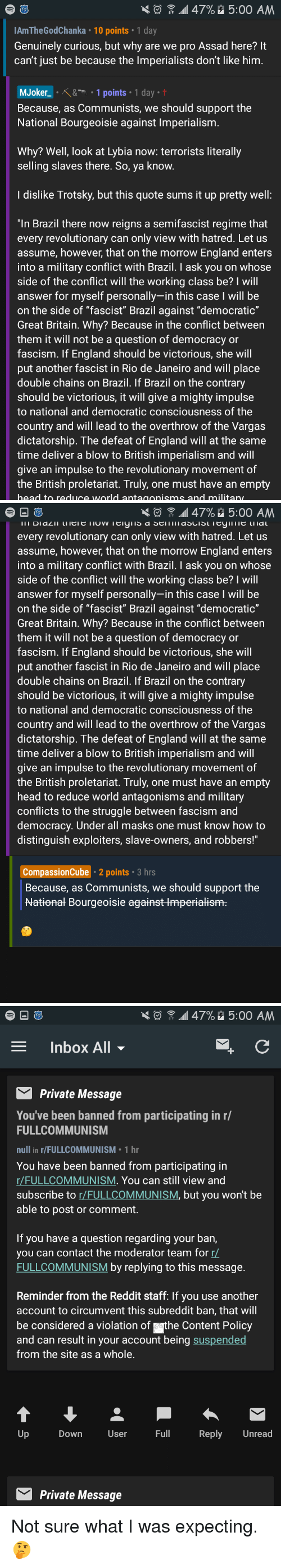 """England, Head, and Lol: \  .11 47%  5:00 AM  AmTheGodChanka 10 points 1 day  Genuinely curious, but why are we pro Assad here? It  can't just be because the lmperialists don't like him  MJoker_。X&-- . 1 points . 1 day-t  Because, as Communists, we should support the  National Bourgeoisie against Imperialism  Why? Well, look at Lybia now: terrorists literally  selling slaves there. So, ya know  I dislike Trotsky, but this quote sums it up pretty well:  """"In Brazil there now reigns a semifascist regime that  every revolutionary can only view with hatred. Let us  assume, however, that on the morrow England enters  into a military conflict with Brazil. I ask you on whose  side of the conflict will the working class be? I wil  answer for myself personally-in this case I will be  on the side of """"fascist"""" Brazil against """"democratic""""  Great Britain. Why? Because in the conflict between  them it will not be a question of democracy or  fascism. If England should be victorious, she wil  put another fascist in Rio de Janeiro and will place  double chains on Brazil. If Brazil on the contrary  should be victorious, it will give a mighty impulse  to national and democratic consciousness of the  country and will lead to the overthrow of the Vargas  dictatorship. The defeat of England will at the same  time deliver a blow to British imperialism and will  give an impulse to the revolutionary movement of  the British proletariat. Truly, one must have an empty   令.11 47%  5:00 AM  every revolutionary can only view with hatred. Let us  assume, however, that on the morrow England enters  into a military conflict with Brazil. I ask you on whose  side of the conflict will the working class be? I wil  answer for myself personally-in this case I will be  on the side of """"fascist"""" Brazil against """"democratic""""  Great Britain. Why? Because in the conflict between  them it will not be a question of democracy or  fascism. If England should be victorious, she wil  put another fascist in Rio de Janeir"""