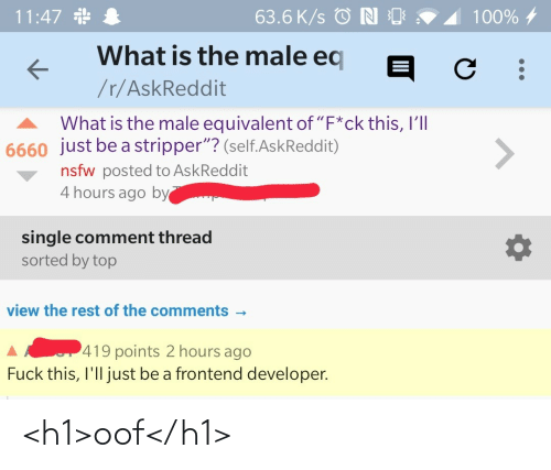 "comment: 11:47 *  63.6 K/s © N O  100% 4  What is the male eq  /r/AskReddit  What is the male equivalent of ""F*ck this, I'll  6660 just be a stripper""? (self.AskReddit)  <>  nsfw posted to AskReddit  4 hours ago by  single comment thread  sorted by top  view the rest of the comments -  419 points 2 hours ago  Fuck this, I'll just be a frontend developer. <h1>oof</h1>"