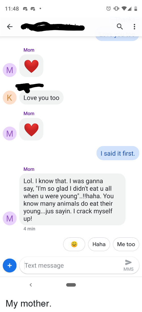 "K Love: 11:48  Mom  K  Love you too  Mom  I said it first.  Mom  Lol. I know that. I was ganna  say, ""I'm so glad I didn't eat u all  when u were young""..!!haha. You  know many animals do eat their  young...jus sayin. I crack myself  M up!  4 min  Haha Me too  Text message  MMS"