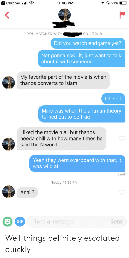 Islam: 11:48 PM  YOU MATCHED WITH  ON 4/20/19  Did you watch endgame yet?  Not gonna spoil it, just want to talk  about it with someone  My favorite part of the movie is whern  thanos converts to islam  Oh shit  Mine was when the antman theory  turned out to be true  I liked the movie n all but thanos  needa chill with how many times he  said the N word  Yeah they went overboard with that, it  was wild af  Sent  Today 11:35 PM  Anal?  Send  Type a message  GIF Well things definitely escalated quickly