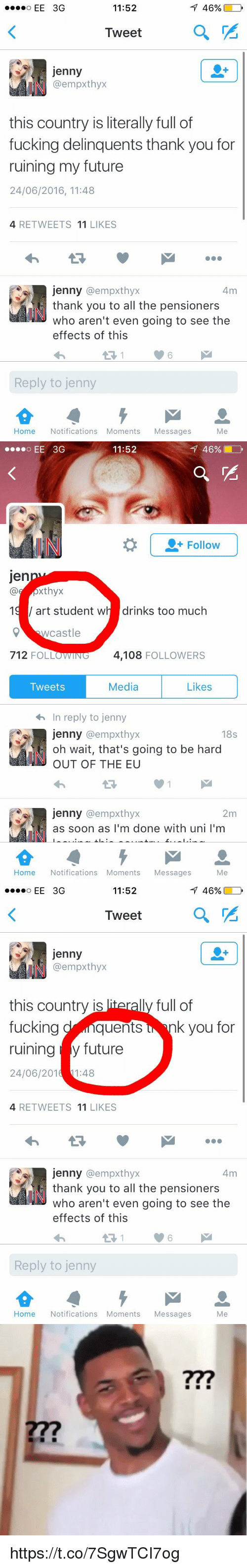 iter: 11:52  46%  Tweet  a  Jenny  @empxthyx  this country is literally full of  fucking delinquents thank you for  ruining my future  24/06/2016, 11:48  4 RETWEETS  11  LIKES  jenny (a empxthyx  4m  thank you to all the pensioners  who aren't even going to see the  effects of this  Reply to jenny  Home Notifications Moments  Messages  Me   46%.  11:52  Follow  Jen  xthyx  19 art student w  drinks too much  Q castle  712 FOLLOWING  4,108  FOLLOWERS  Media  Likes  Tweets  4h In reply to jenny  jenny a empxthyx  18s  oh wait, that's going to be hard  OUT OF THE EU  Jenny  @empxthyx  2m  as soon as I'm done with uni l'm  Home Notifications Moments  Messages  Me   11:52  46%  Tweet  a  Jenny  (a empxthyx  this country is  iterally full of  fucking  quents  k you for  ruining y future  24/06/201  11:48  4 RETWEETS  11  LIKES  jenny @empxthyx  4m  thank you to all the pensioners  who aren't even going to see the  effects of this  Reply to jenny  Home Notifications Moments  Messages  Me   m https://t.co/7SgwTCI7og