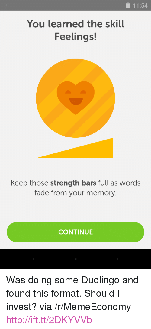 """Http, Invest, and Memory: 11:54  You learned the skill  Feelings!  Keep those strength bars full as words  fade from your memory  CONTINUE <p>Was doing some Duolingo and found this format. Should I invest? via /r/MemeEconomy <a href=""""http://ift.tt/2DKYVVb"""">http://ift.tt/2DKYVVb</a></p>"""