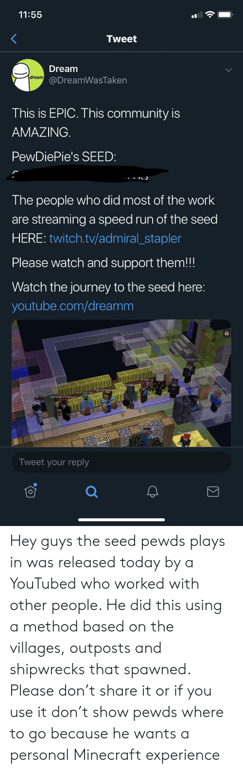 youtubed: 11:55  Tweet  Dream  dream  @DreamWasTaken  This is EPIC. This community is  AMAZING.  PewDiePie's SEED:  The people who did most of the work  are streaminga speed run of the seed  HERE: twitch.tv/admiral_stapler  Please watch and support them!!!  Watch the journey to the seed here:  youtube.com/dreamm  stainl-uta:  udel  ay  derpapottan corte yoDInnaasebe  CEP ercafficei  Seggon  Tweet your reply Hey guys the seed pewds plays in was released today by a YouTubed who worked with other people. He did this using a method based on the villages, outposts and shipwrecks that spawned. Please don't share it or if you use it don't show pewds where to go because he wants a personal Minecraft experience