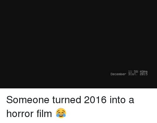horror: 11:59:49pm  December 31st  2015 Someone turned 2016 into a horror film 😂
