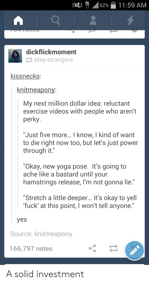 """perky: 11:59 AM  62%  dandy Hadult swin  nonam  TUT IIULCS  dickflickmoment  play-strangers  kissnecks:  knitmeapony:  My next million dollar idea: reluctant  exercise videos with people who aren't  perky  """"Just five more... I know, I kind of want  to die right now too, but let's just power  through it.""""  """"Okay, new yoga pose. It's going to  ache like a bastard until your  hamstrings release, I'm not gonna lie.""""  """"Stretch a little deeper... it's okay to yell  'fuck' at this point, I won't tell anyone.""""  yes  Source: knitmeapony  166,797 notes A solid investment"""