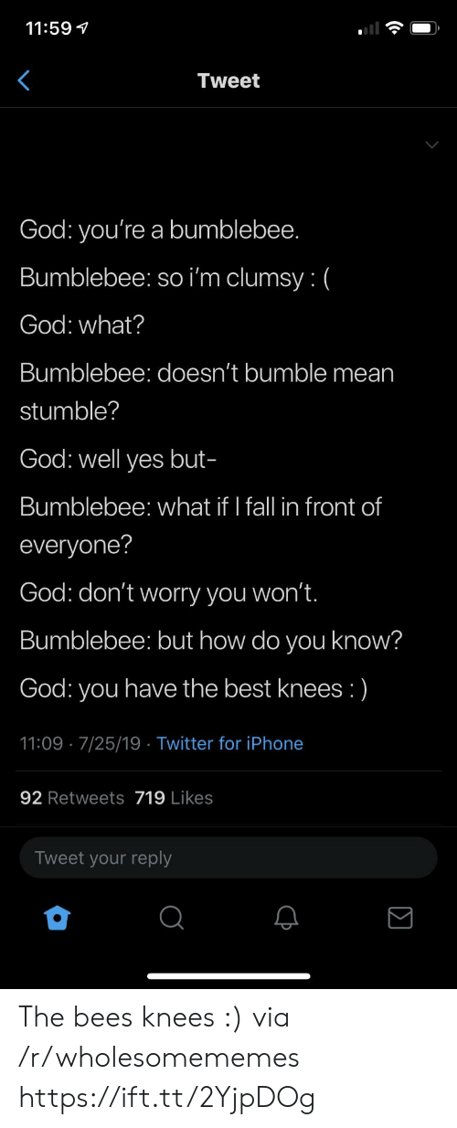 bees knees: 11:59  Tweet  God: you're a bumblebee.  Bumblebee: so i'm clumsy: (  God: what?  Bumblebee: doesn't bumble mean  stumble?  God: well yes but-  Bumblebee: what if I fall in front of  everyone?  God: don't worry you won't.  Bumblebee: but how do you know?  have the best knees :)  God:  you  11:09 7/25/19 Twitter for iPhone  92 Retweets 719 Likes  Tweet your reply The bees knees :) via /r/wholesomememes https://ift.tt/2YjpDOg