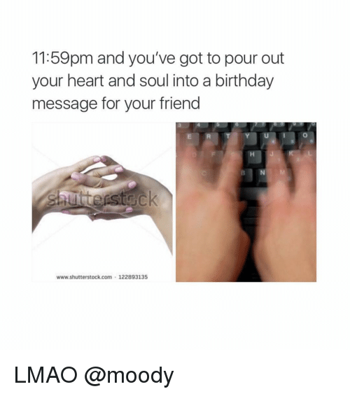 Birthday: 11:59pm and you've got to pour out  your heart and soul into a birthday  message for your friend  www.shutterstock com 122893135 LMAO @moody
