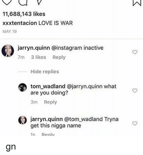 Xxxtentacion: 11,688,143 likes  xxxtentacion LOVE IS WAR  MAY 19  jarryn.quinn @instagram inactive  7m 3 likes Reply  Hide replies  tom_wadland @jarryn.quinn what  are you doing?  3m Reply  jarryn.quinn @tom wadland Tryna  get this nigga name  1s Renlv gn