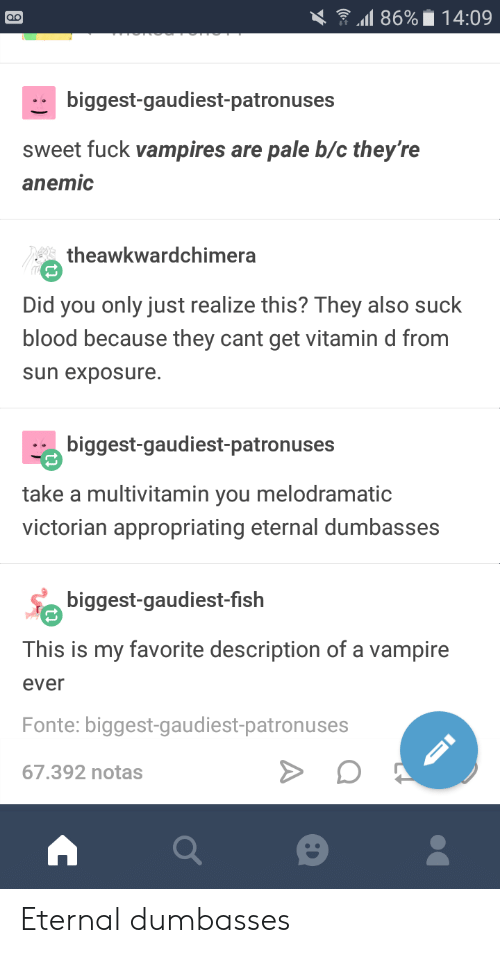 Dumbasses: .11 86%. 14:09  biggest-gaudiest-patronuses  sweet fuck vampires are pale b/c they're  anemic  theawkwardchimera  Did you only just realize this? They also suck  blood because they cant get vitamin d from  sun exposure.  biggest-gaudiest-patronuses  take a multivitamin you melodramatic  victorian appropriating eternal dumbasses  biggest-gaudiest-fislh  This is my favorite description of a vampire  ever  Fonte: biggest-gaudiest-patronuses  67.392 notas Eternal dumbasses