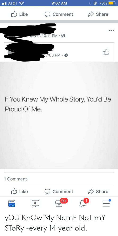 you know my name not my story: 11  AT&T  9:07 AM  73%  Like  Comment  Share  ay at 10:11 PM E  :03 PM. o  If You Knew My Whole Story, You'd Be  Proud Of Me.  1 Comment  Like  Comment  Share yOU KnOw My NamE NoT mY SToRy -every 14 year old.