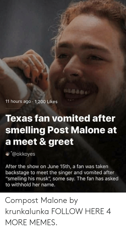 "200 likes: 11 hours ago 1,200 Likes  Texas fan vomited after  smelling Post Malone at  a meet & greet  '@okkoyes  After the show on June 15th, a fan was taken  backstage to meet the singer and vomited after  ""smelling his musk"", some say. The fan has asked  to withhold her name. Compost Malone by krunkalunka FOLLOW HERE 4 MORE MEMES."