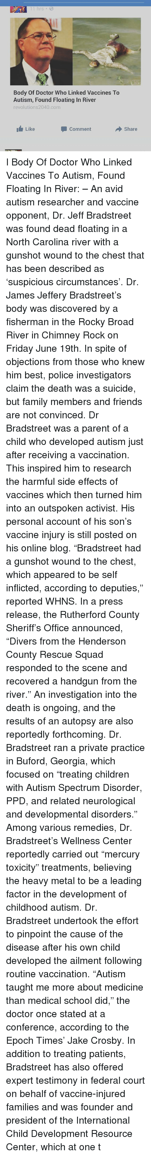 "Memes, Georgia, and North Carolina: 11 hrs  Body Of Doctor Who Linked Vaccines To  Autism, Found Floating In River  revolutions2040 com  Like  Comment  Share I Body Of Doctor Who Linked Vaccines To Autism, Found Floating In River: – An avid autism researcher and vaccine opponent, Dr. Jeff Bradstreet was found dead floating in a North Carolina river with a gunshot wound to the chest that has been described as 'suspicious circumstances'. Dr. James Jeffery Bradstreet's body was discovered by a fisherman in the Rocky Broad River in Chimney Rock on Friday June 19th. In spite of objections from those who knew him best, police investigators claim the death was a suicide, but family members and friends are not convinced. Dr Bradstreet was a parent of a child who developed autism just after receiving a vaccination. This inspired him to research the harmful side effects of vaccines which then turned him into an outspoken activist. His personal account of his son's vaccine injury is still posted on his online blog. ""Bradstreet had a gunshot wound to the chest, which appeared to be self inflicted, according to deputies,"" reported WHNS. In a press release, the Rutherford County Sheriff's Office announced, ""Divers from the Henderson County Rescue Squad responded to the scene and recovered a handgun from the river."" An investigation into the death is ongoing, and the results of an autopsy are also reportedly forthcoming. Dr. Bradstreet ran a private practice in Buford, Georgia, which focused on ""treating children with Autism Spectrum Disorder, PPD, and related neurological and developmental disorders."" Among various remedies, Dr. Bradstreet's Wellness Center reportedly carried out ""mercury toxicity"" treatments, believing the heavy metal to be a leading factor in the development of childhood autism. Dr. Bradstreet undertook the effort to pinpoint the cause of the disease after his own child developed the ailment following routine vaccination. ""Autism taught me more about medicine than medical school did,"" the doctor once stated at a conference, according to the Epoch Times' Jake Crosby. In addition to treating patients, Bradstreet has also offered expert testimony in federal court on behalf of vaccine-injured families and was founder and president of the International Child Development Resource Center, which at one t"