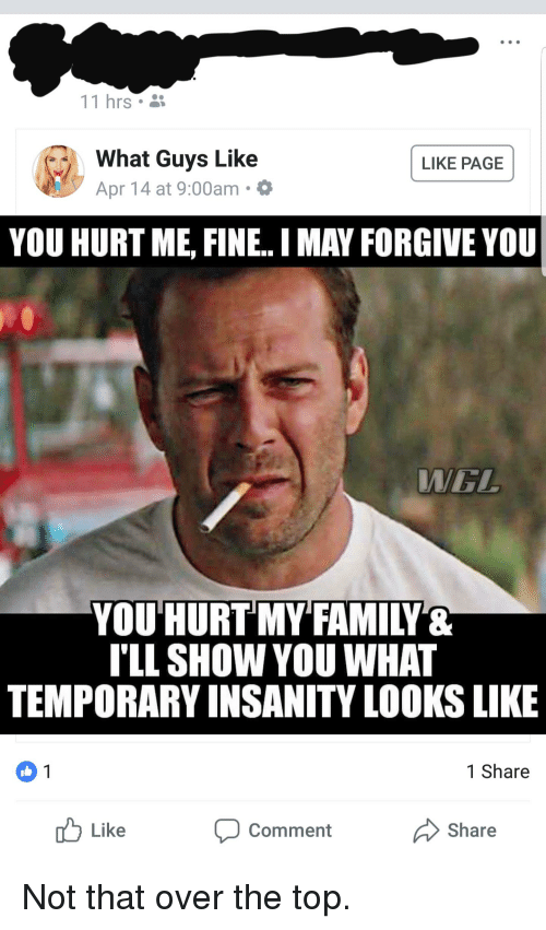 Family, Insanity, and I Am Very Badass: 11 hrs *  What Guys Like  Apr 14 at 9:00am  LIKE PAGE  YOU HURT ME, FINE.. MAY FORGIVE YOU  WEL  YOU'HURT MY FAMILY&  TLL SHOW YOU WHAT  TEMPORARY INSANITY LOOKS LIKE  1 Share  0 1  Share  u Like  Comment