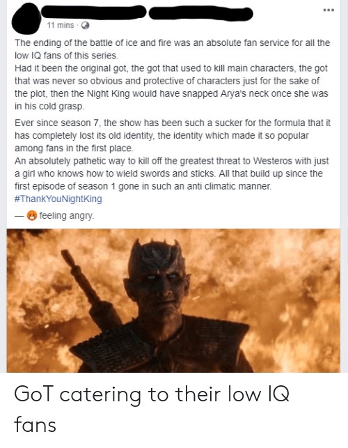 Anti Climatic: 11 mins .  The ending of the battle of ice and fire was an absolute fan service for all the  low IQ fans of this series.  Had it been the original got, the got that used to kill main characters, the got  that was never so obvious and protective of characters just for the sake of  the plot, then the Night King would have snapped Arya's neck once she was  in his cold grasp.  Ever since season 7, the show has been such a sucker for the formula that it  has completely lost its old identity, the identity which made it so popular  among fans in the first place.  An absolutely pathetic way to kill off the greatest threat to Westeros with just  a girl who knows how to wield swords and sticks. All that build up since the  first episode of season 1 gone in such an anti climatic manner  #ThankYouNightking  --ⓜ feeling angry GoT catering to their low IQ fans