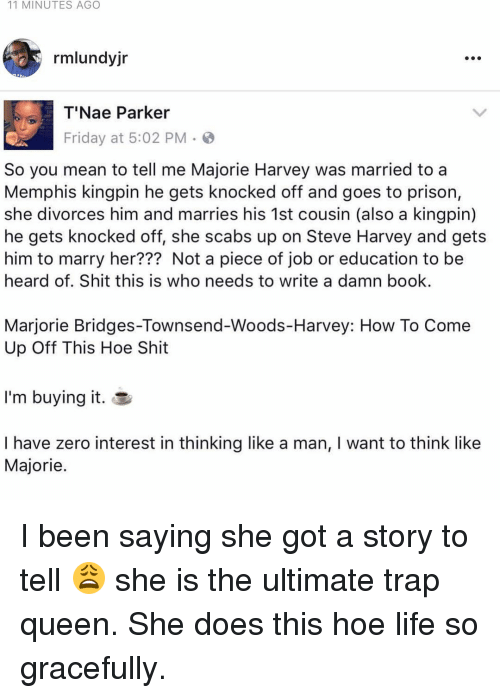 Memes, Steve Harvey, and Trap Queen: 11 MINUTES AGO  rmlundyjr  T'Nae Parker  Friday at 5:02 PM  So you mean to tell me Majorie Harvey was married to a  Memphis kingpin he gets knocked off and goes to prison,  she divorces him and marries his 1st cousin (also a kingpin)  he gets knocked off, she scabs up on Steve Harvey and gets  him to marry her??? Not a piece of job or education to be  heard of. Shit this is who needs to write a damn book.  Marjorie Bridges-Townsend-Woods-Harvey: How To Come  Up Off This Hoe Shit  I'm buying it  I have zero interest in thinking like a man, l want to think like  Majorie I been saying she got a story to tell 😩 she is the ultimate trap queen. She does this hoe life so gracefully.