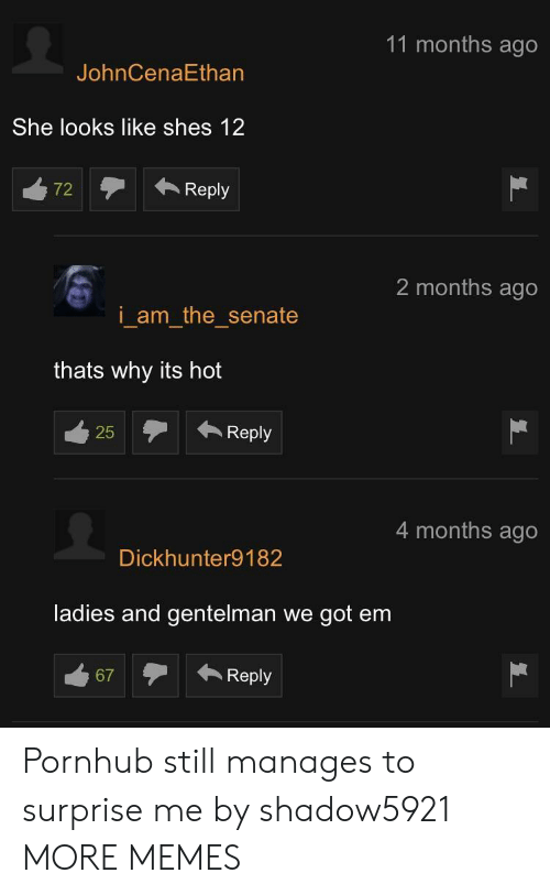 senate: 11 months ago  JohnCenaEthan  She looks like shes 12  72Reply  2 months ago  i am the senate  thats why its hot  25Reply  25  4 months ago  Dickhunter9182  ladies and gentelman we got em  67Reply Pornhub still manages to surprise me by shadow5921 MORE MEMES