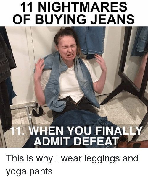 Memes, Yoga, and 🤖: 11 NIGHTMARES  OF BUYING JEANS  11 WHEN YOU FINALLY  ADMIT DEFEAT This is why I wear leggings and yoga pants.