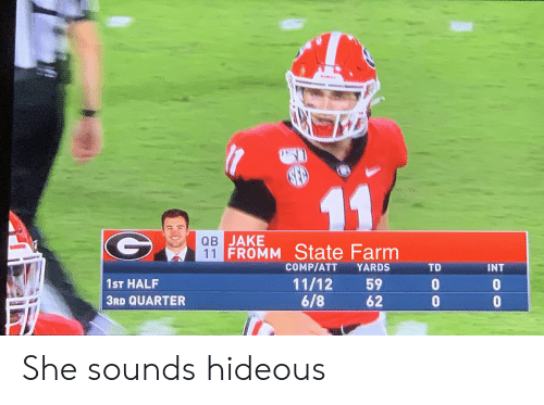 hideous: 11  QB JAKE  11 FROMM State Farm  COMP/ATT  YARDS  TD  INT  11/12  6/8  59  62  1ST HALF  3RD QUARTER  oo  ge She sounds hideous