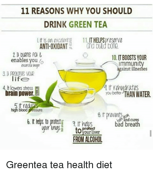 Bad, Life, and Memes: 11 REASONS WHY YOU SHOULD  DRINK GREEN TEA  t is an excoent 11. IT HELPSpreserve  ANTI-OXIDANT nd buld bone  10.IT BOOSTS YOUR  immunity  ainst illn  enables you o  life  4.It lowers stress  brain power.  you bette THAN WATER.  b. t hdps to protct t hes bad breath  toPor  nd cures  ROM ALCOHOL Greentea tea health diet