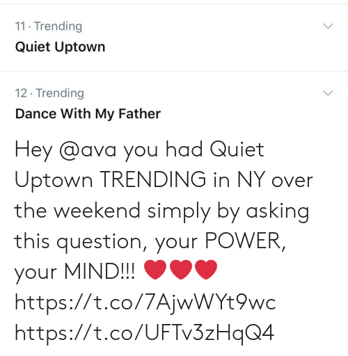 ava: 11 Trending  Quiet Uptown  12. Trending  Dance With My Father  > Hey @ava you had Quiet Uptown TRENDING in NY over the weekend simply by asking this question, your POWER, your MIND!!! ❤️❤️❤️ https://t.co/7AjwWYt9wc https://t.co/UFTv3zHqQ4