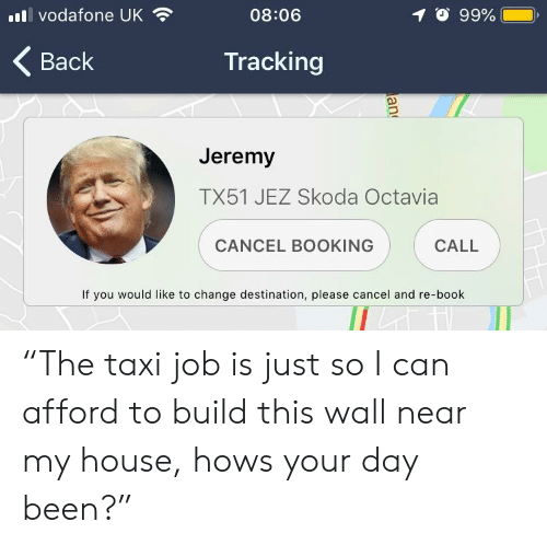 """skoda: ),  .11 vodafone UK  1。99%.  08:06  Tracking  Back  Jerem)y  TX51 JEZ Skoda Octavia  CALL  CANCEL BOOKING  If you would like to change destination, please cancel and re-book """"The taxi job is just so I can afford to build this wall near my house, hows your day been?"""""""
