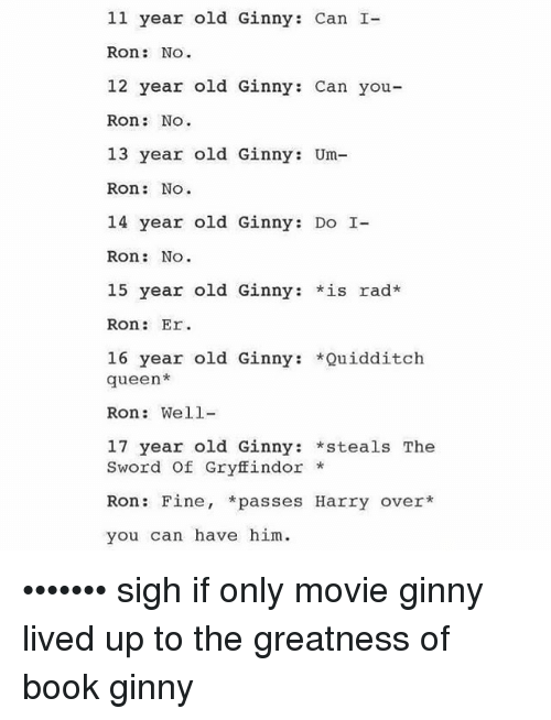 Quidditch: 11 year old Ginny: Can I-  Ron  NO  12 year old Ginny: Can you  Ron: No.  13 year old Ginny: Um-  Ron  NO  14 year old Ginny: Do I-  Ron  NO  15 year old Ginny  is rad*  Ron  Er  16 year old Ginny  Quidditch  queen  Ron: Well  17 year old Ginny  steals The  Sword of Gryffindor  Ron Fine  passes Harry over  you can have him. ••••••• sigh if only movie ginny lived up to the greatness of book ginny