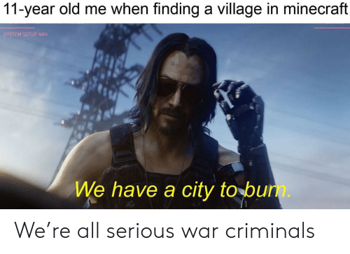 Nav: 11-year old me when finding a village in minecraft  SYSTEM SETUP NAV  We have a city to bun. We're all serious war criminals