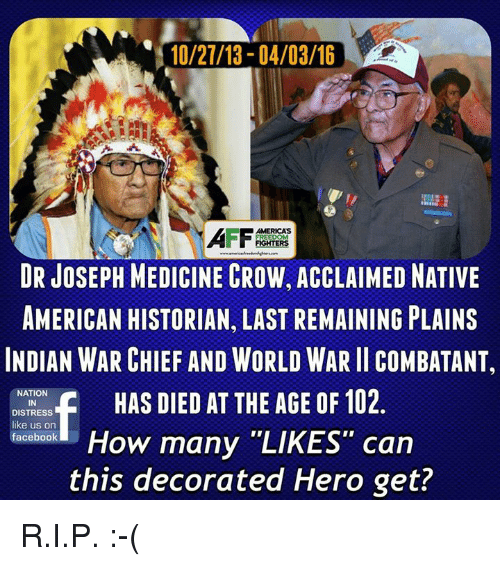 """Andrew Bogut, Facebook, and Native American: 110/27/13 04/03/16  FREEDOM  DR JOSEPH MEDICINE CROW, ACCLAIMED NATIVE  AMERICAN HISTORIAN, LAST REMAINING PLAINS  INDIAN WARCHIEF AND WORLD WAR ll COMBATANT,  NATION  HAS DIED AT THE AGE OF 102  DISTRESS  like us on  How many """"LIKES"""" can  facebook  this decorated Hero get? R.I.P. :-("""